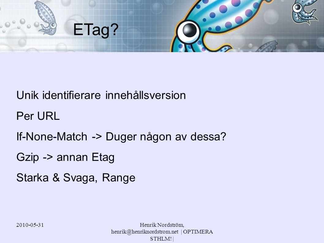 2010-05-31Henrik Nordström, henrik@henriknordstrom.net | OPTIMERA STHLM! | Unik identifierare innehållsversion Per URL If-None-Match -> Duger någon av