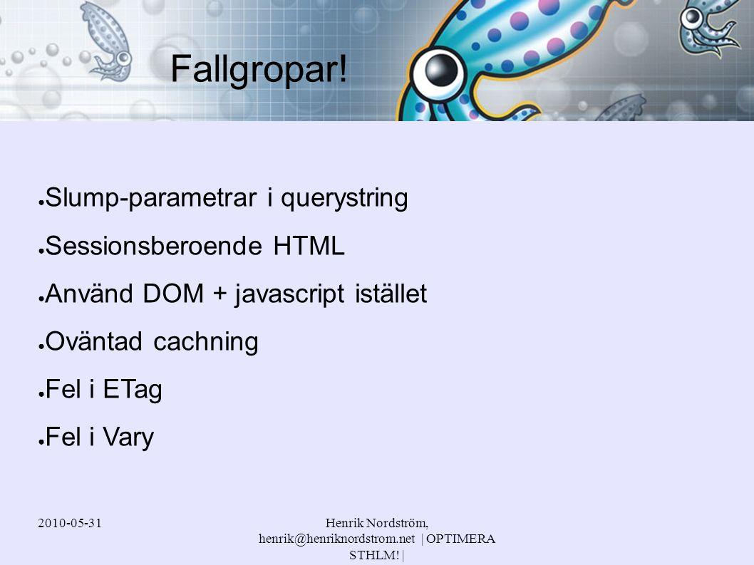 2010-05-31Henrik Nordström, henrik@henriknordstrom.net | OPTIMERA STHLM! | ● Slump-parametrar i querystring ● Sessionsberoende HTML ● Använd DOM + jav