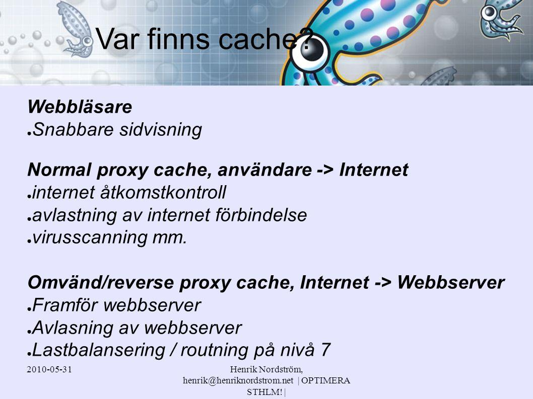 2010-05-31Henrik Nordström, henrik@henriknordstrom.net | OPTIMERA STHLM! | Webbläsare ● Snabbare sidvisning Normal proxy cache, användare -> Internet