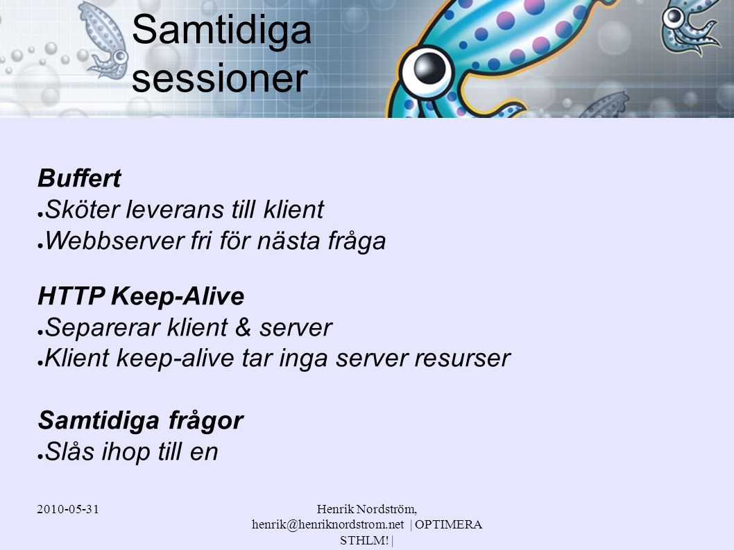 2010-05-31Henrik Nordström, henrik@henriknordstrom.net | OPTIMERA STHLM! | Buffert ● Sköter leverans till klient ● Webbserver fri för nästa fråga HTTP