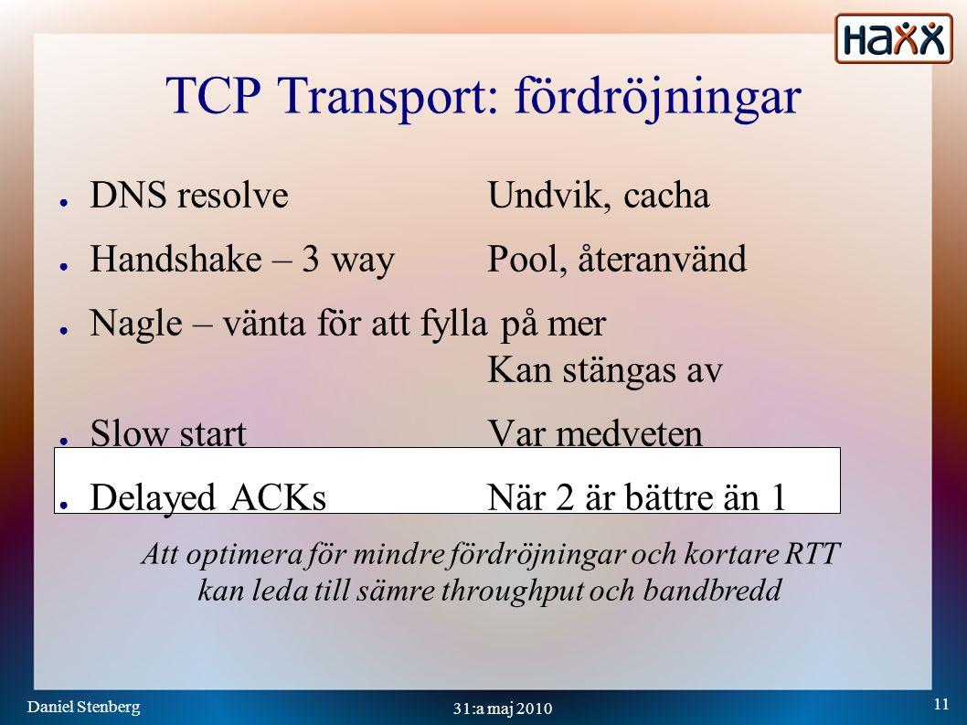 Daniel Stenberg 11 31:a maj 2010 TCP Transport: fördröjningar ● DNS resolveUndvik, cacha ● Handshake – 3 wayPool, återanvänd ● Nagle – vänta för att fylla på mer Kan stängas av ● Slow startVar medveten ● Delayed ACKsNär 2 är bättre än 1 Att optimera för mindre fördröjningar och kortare RTT kan leda till sämre throughput och bandbredd