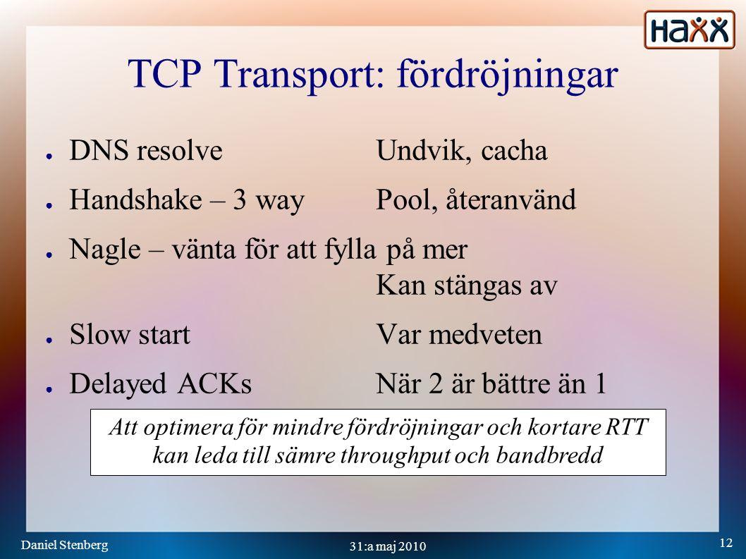 Daniel Stenberg 12 31:a maj 2010 TCP Transport: fördröjningar ● DNS resolveUndvik, cacha ● Handshake – 3 wayPool, återanvänd ● Nagle – vänta för att fylla på mer Kan stängas av ● Slow startVar medveten ● Delayed ACKsNär 2 är bättre än 1 Att optimera för mindre fördröjningar och kortare RTT kan leda till sämre throughput och bandbredd
