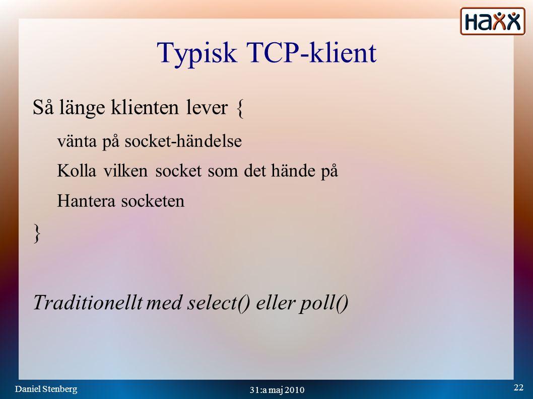 Daniel Stenberg 22 31:a maj 2010 Typisk TCP-klient Så länge klienten lever { vänta på socket-händelse Kolla vilken socket som det hände på Hantera socketen } Traditionellt med select() eller poll()