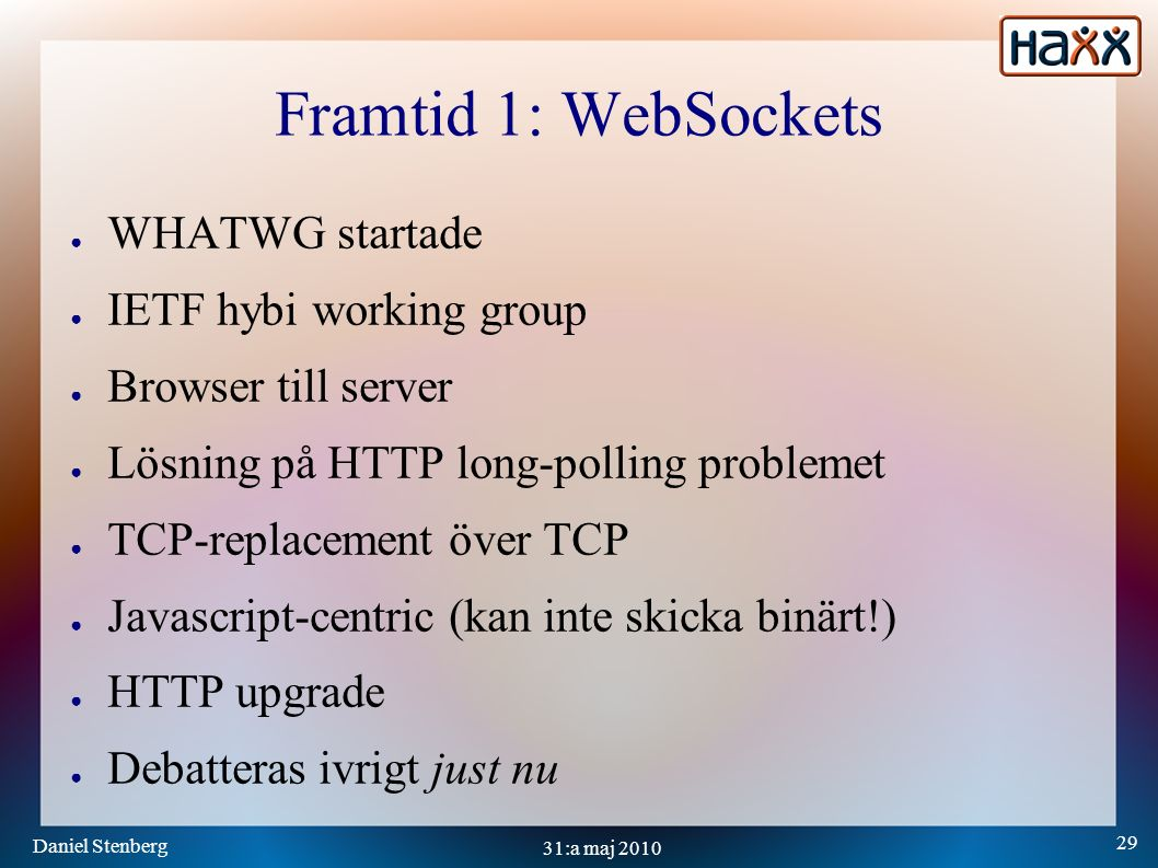 Daniel Stenberg 29 31:a maj 2010 Framtid 1: WebSockets ● WHATWG startade ● IETF hybi working group ● Browser till server ● Lösning på HTTP long-polling problemet ● TCP-replacement över TCP ● Javascript-centric (kan inte skicka binärt!) ● HTTP upgrade ● Debatteras ivrigt just nu