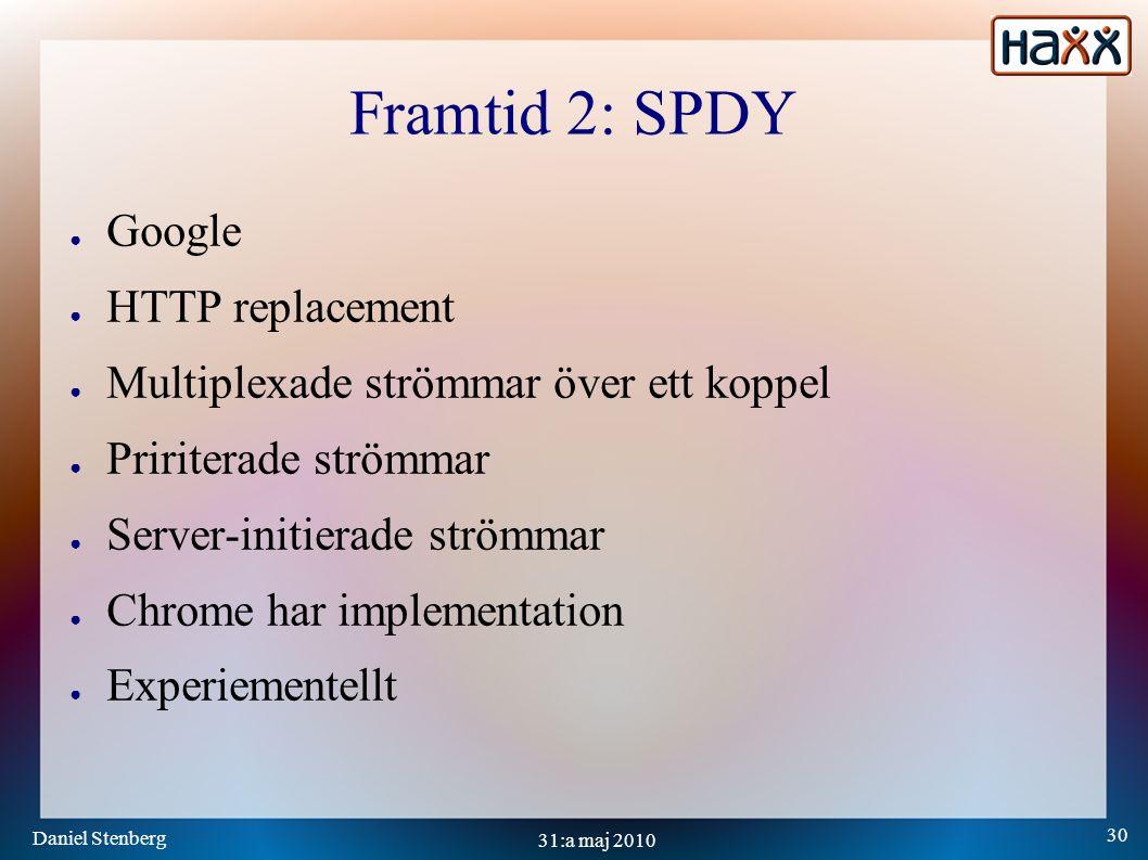 Daniel Stenberg 30 31:a maj 2010 Framtid 2: SPDY ● Google ● HTTP replacement ● Multiplexade strömmar över ett koppel ● Pririterade strömmar ● Server-initierade strömmar ● Chrome har implementation ● Experiementellt