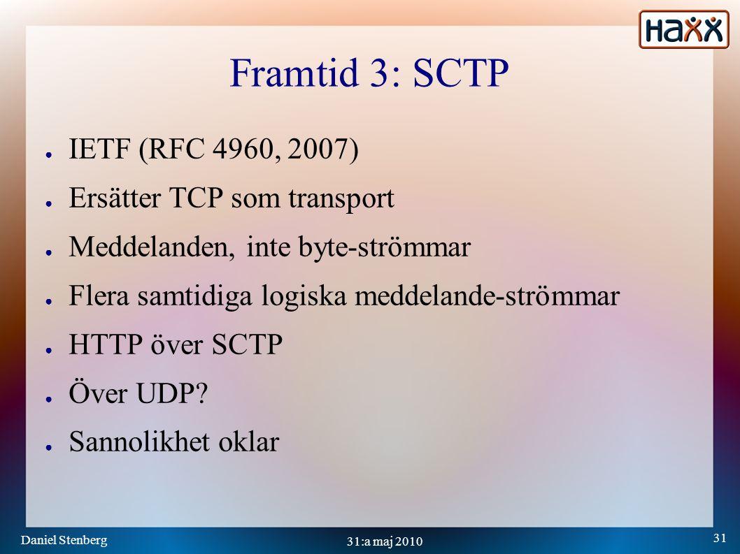 Daniel Stenberg 31 31:a maj 2010 Framtid 3: SCTP ● IETF (RFC 4960, 2007) ● Ersätter TCP som transport ● Meddelanden, inte byte-strömmar ● Flera samtidiga logiska meddelande-strömmar ● HTTP över SCTP ● Över UDP.