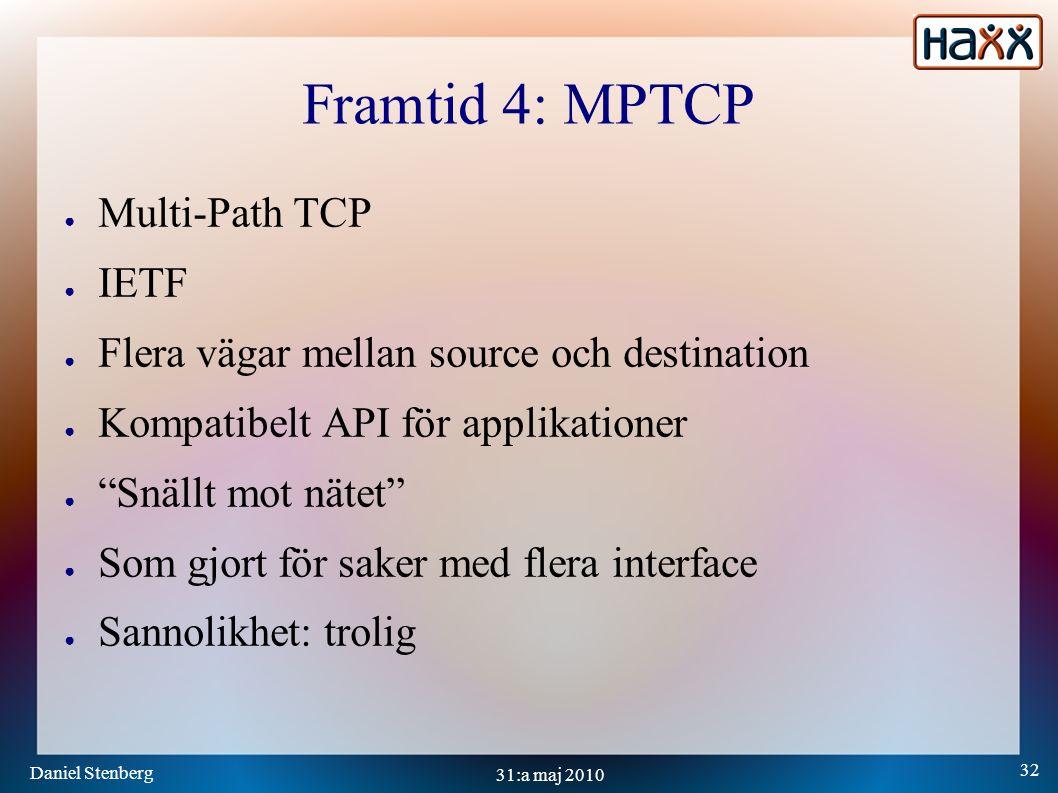 Daniel Stenberg 32 31:a maj 2010 Framtid 4: MPTCP ● Multi-Path TCP ● IETF ● Flera vägar mellan source och destination ● Kompatibelt API för applikationer ● Snällt mot nätet ● Som gjort för saker med flera interface ● Sannolikhet: trolig