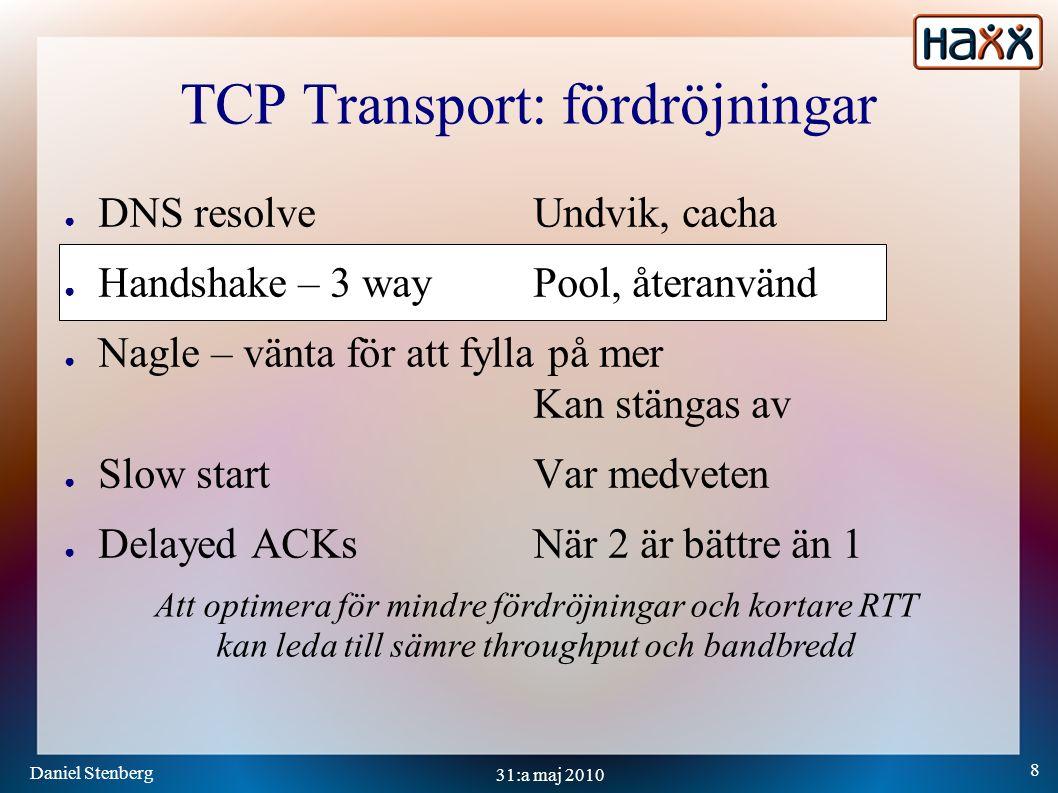 Daniel Stenberg 8 31:a maj 2010 TCP Transport: fördröjningar ● DNS resolveUndvik, cacha ● Handshake – 3 wayPool, återanvänd ● Nagle – vänta för att fylla på mer Kan stängas av ● Slow startVar medveten ● Delayed ACKsNär 2 är bättre än 1 Att optimera för mindre fördröjningar och kortare RTT kan leda till sämre throughput och bandbredd