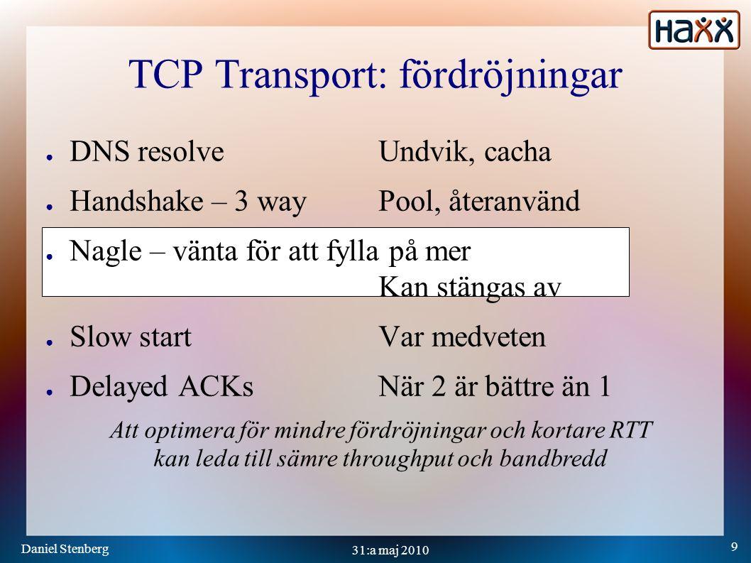 Daniel Stenberg 9 31:a maj 2010 TCP Transport: fördröjningar ● DNS resolveUndvik, cacha ● Handshake – 3 wayPool, återanvänd ● Nagle – vänta för att fylla på mer Kan stängas av ● Slow startVar medveten ● Delayed ACKsNär 2 är bättre än 1 Att optimera för mindre fördröjningar och kortare RTT kan leda till sämre throughput och bandbredd