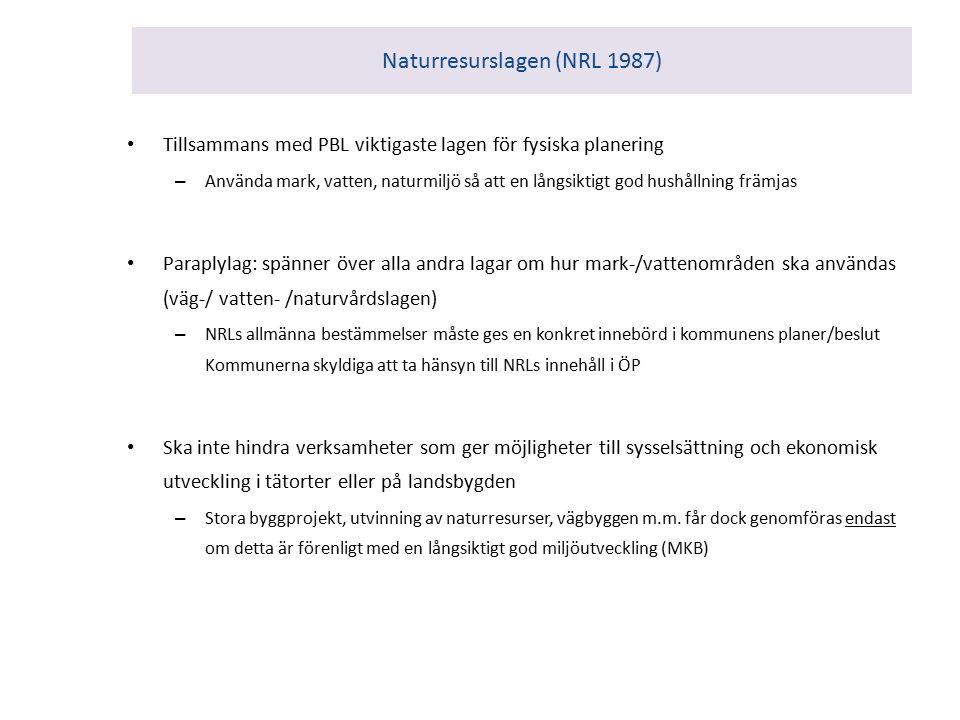 Naturresurslagen (NRL 1987) Tillsammans med PBL viktigaste lagen för fysiska planering – Använda mark, vatten, naturmiljö så att en långsiktigt god hushållning främjas Paraplylag: spänner över alla andra lagar om hur mark-/vattenområden ska användas (väg-/ vatten- /naturvårdslagen) – NRLs allmänna bestämmelser måste ges en konkret innebörd i kommunens planer/beslut Kommunerna skyldiga att ta hänsyn till NRLs innehåll i ÖP Ska inte hindra verksamheter som ger möjligheter till sysselsättning och ekonomisk utveckling i tätorter eller på landsbygden – Stora byggprojekt, utvinning av naturresurser, vägbyggen m.m.