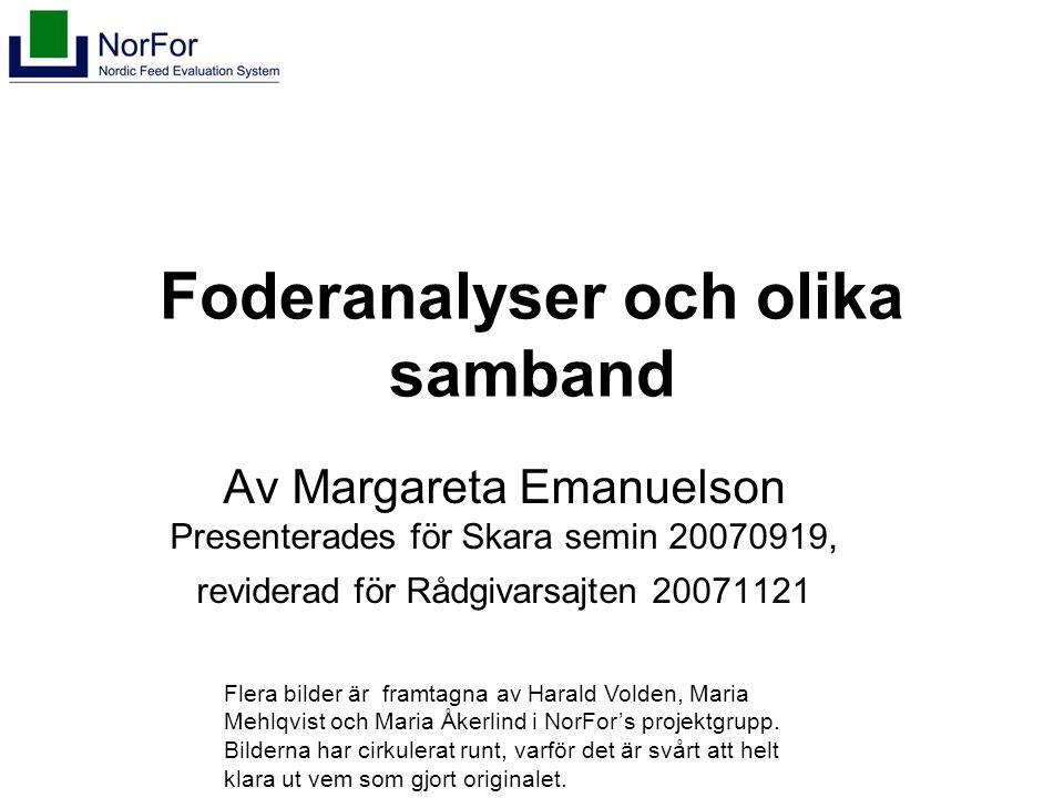 Foderanalyser och olika samband Av Margareta Emanuelson Presenterades för Skara semin 20070919, reviderad för Rådgivarsajten 20071121 Flera bilder är framtagna av Harald Volden, Maria Mehlqvist och Maria Åkerlind i NorFor's projektgrupp.