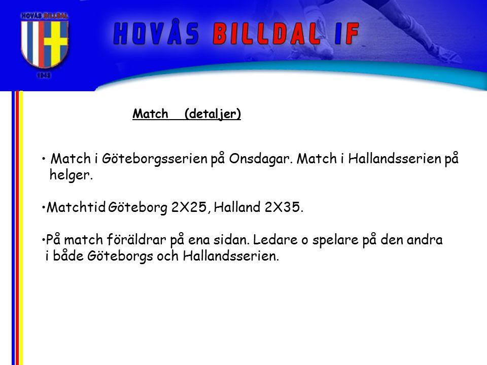 Match i Göteborgsserien på Onsdagar. Match i Hallandsserien på helger. Matchtid Göteborg 2X25, Halland 2X35. På match föräldrar på ena sidan. Ledare o