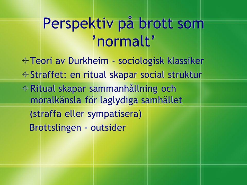 Perspektiv på brott som 'normalt'  Teori av Durkheim - sociologisk klassiker  Straffet: en ritual skapar social struktur  Ritual skapar sammanhållning och moralkänsla för laglydiga samhället (straffa eller sympatisera) Brottslingen - outsider  Teori av Durkheim - sociologisk klassiker  Straffet: en ritual skapar social struktur  Ritual skapar sammanhållning och moralkänsla för laglydiga samhället (straffa eller sympatisera) Brottslingen - outsider