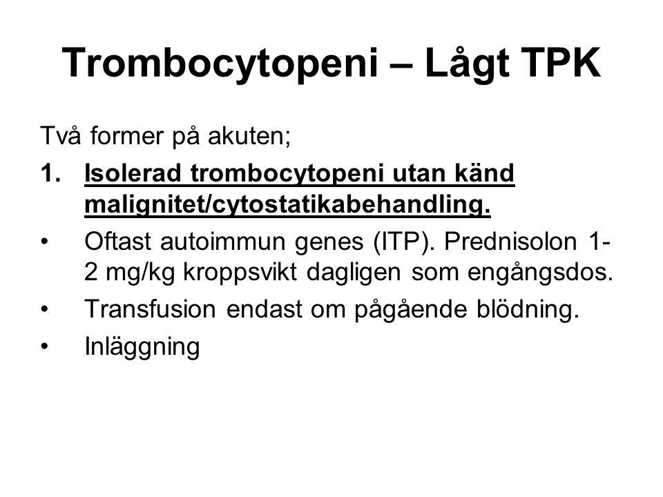 Trombocytopeni – Lågt TPK Två former på akuten; 1.Isolerad trombocytopeni utan känd malignitet/cytostatikabehandling.