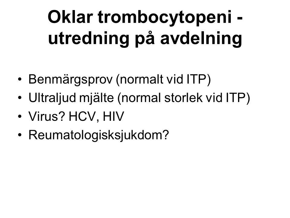 Oklar trombocytopeni - utredning på avdelning Benmärgsprov (normalt vid ITP) Ultraljud mjälte (normal storlek vid ITP) Virus.