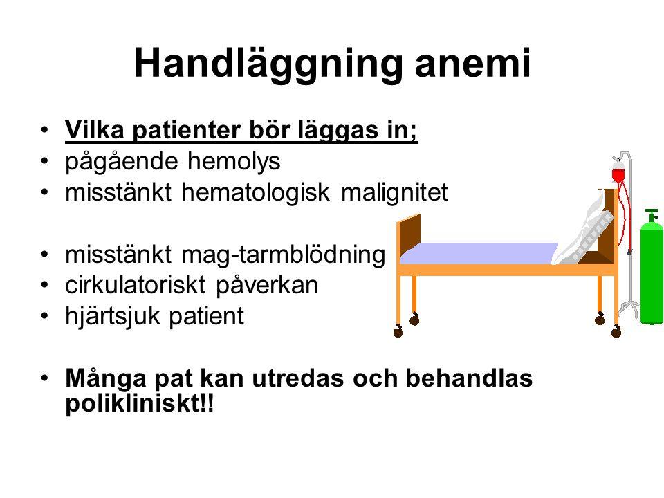 Handläggning anemi Vilka patienter bör läggas in; pågående hemolys misstänkt hematologisk malignitet misstänkt mag-tarmblödning cirkulatoriskt påverkan hjärtsjuk patient Många pat kan utredas och behandlas polikliniskt!!