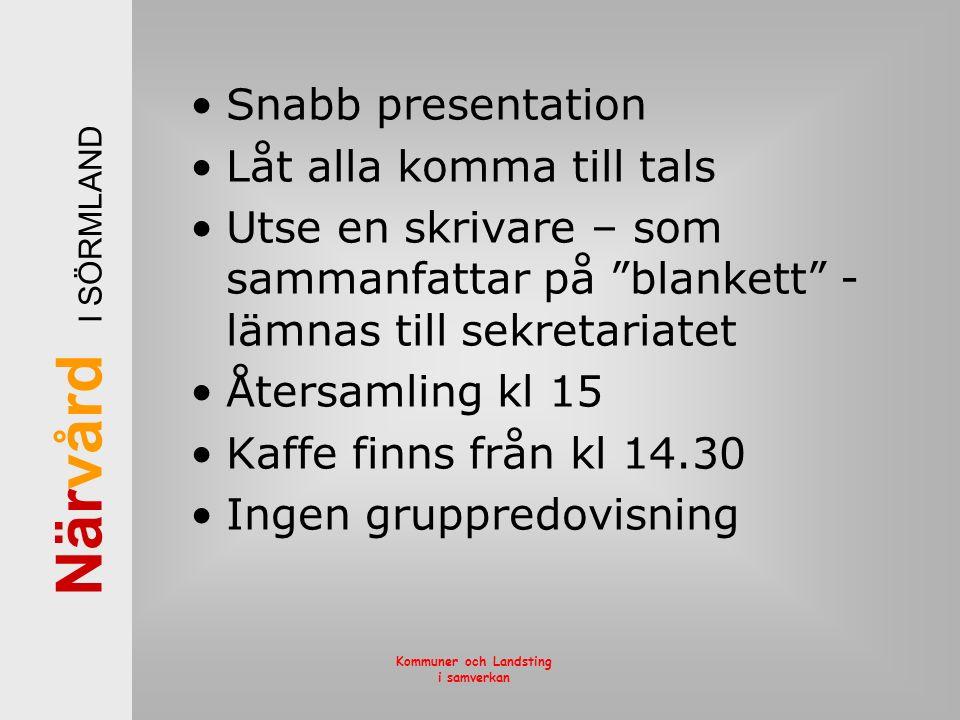 När vård I SÖRMLAND Kommuner och Landsting i samverkan Snabb presentation Låt alla komma till tals Utse en skrivare – som sammanfattar på blankett - lämnas till sekretariatet Återsamling kl 15 Kaffe finns från kl 14.30 Ingen gruppredovisning