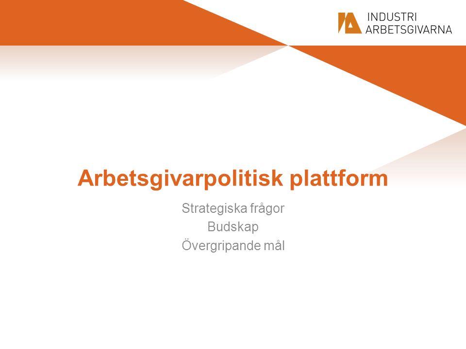 Arbetsgivarpolitisk plattform Strategiska frågor Budskap Övergripande mål