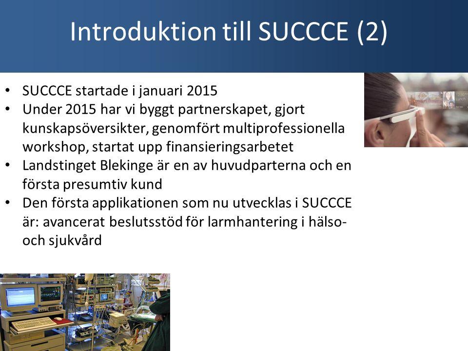 SUCCCE startade i januari 2015 Under 2015 har vi byggt partnerskapet, gjort kunskapsöversikter, genomfört multiprofessionella workshop, startat upp finansieringsarbetet Landstinget Blekinge är en av huvudparterna och en första presumtiv kund Den första applikationen som nu utvecklas i SUCCCE är: avancerat beslutsstöd för larmhantering i hälso- och sjukvård Introduktion till SUCCCE (2)