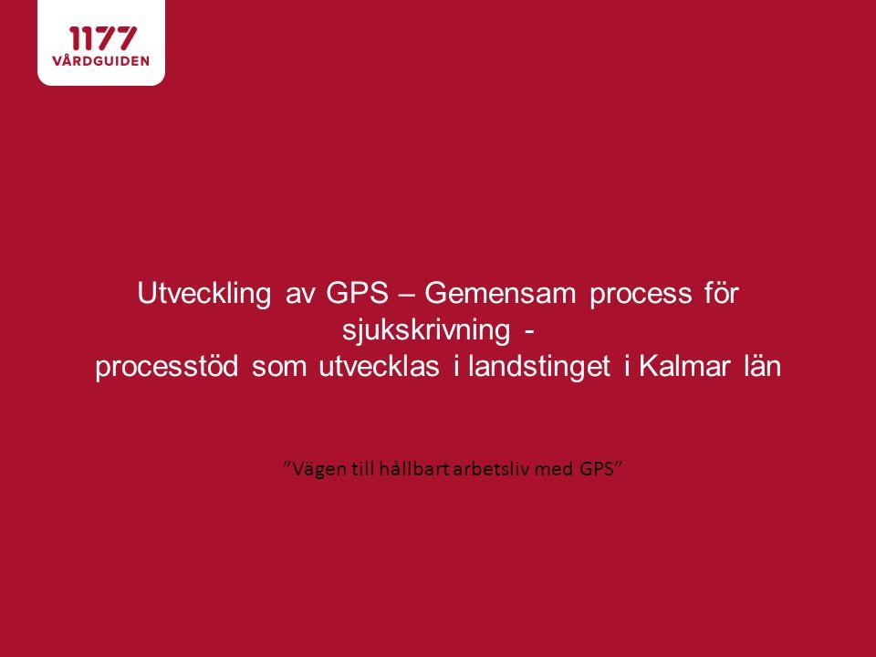 Utveckling av GPS – Gemensam process för sjukskrivning - processtöd som utvecklas i landstinget i Kalmar län Vägen till hållbart arbetsliv med GPS