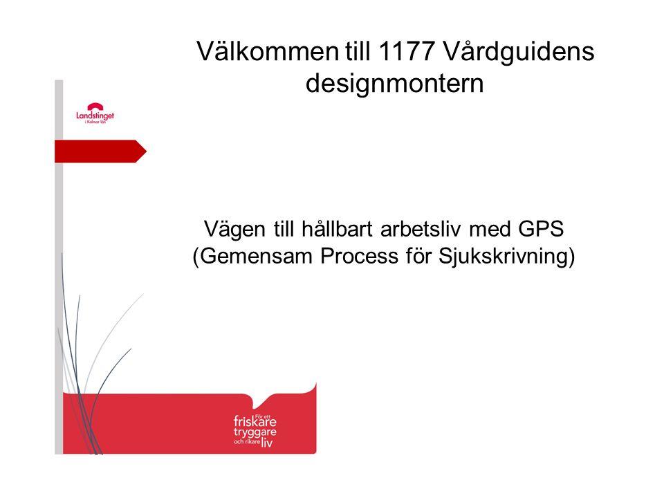 Välkommen till 1177 Vårdguidens designmontern Vägen till hållbart arbetsliv med GPS (Gemensam Process för Sjukskrivning)