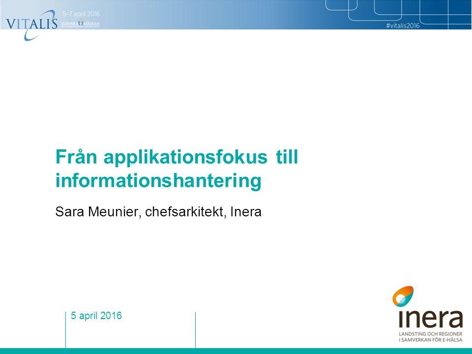 Från applikationsfokus till informationshantering Sara Meunier, chefsarkitekt, Inera 5 april 2016