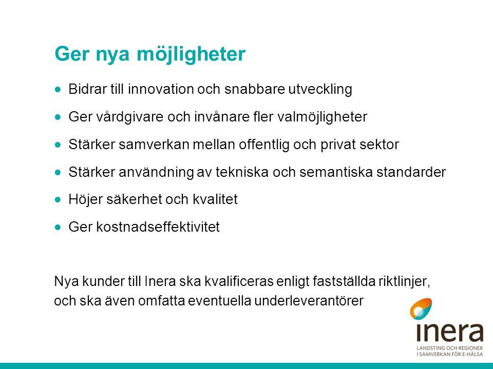 Ger nya möjligheter  Bidrar till innovation och snabbare utveckling  Ger vårdgivare och invånare fler valmöjligheter  Stärker samverkan mellan offentlig och privat sektor  Stärker användning av tekniska och semantiska standarder  Höjer säkerhet och kvalitet  Ger kostnadseffektivitet Nya kunder till Inera ska kvalificeras enligt fastställda riktlinjer, och ska även omfatta eventuella underleverantörer