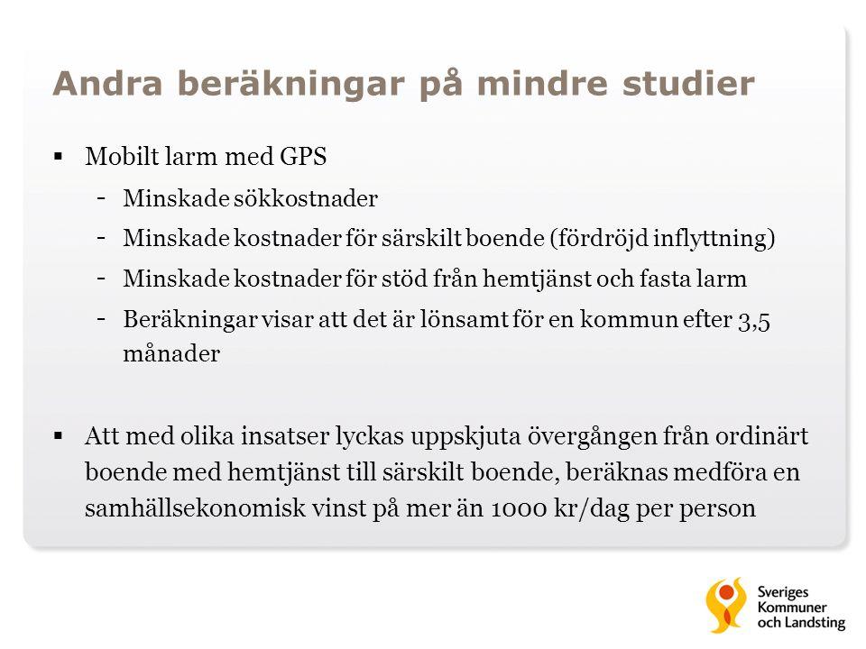 Andra beräkningar på mindre studier  Mobilt larm med GPS - Minskade sökkostnader - Minskade kostnader för särskilt boende (fördröjd inflyttning) - Minskade kostnader för stöd från hemtjänst och fasta larm - Beräkningar visar att det är lönsamt för en kommun efter 3,5 månader  Att med olika insatser lyckas uppskjuta övergången från ordinärt boende med hemtjänst till särskilt boende, beräknas medföra en samhällsekonomisk vinst på mer än 1000 kr/dag per person
