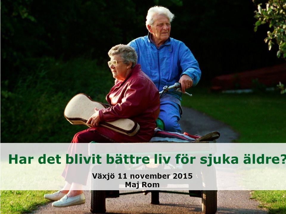 Har det blivit bättre liv för sjuka äldre Växjö 11 november 2015 Maj Rom