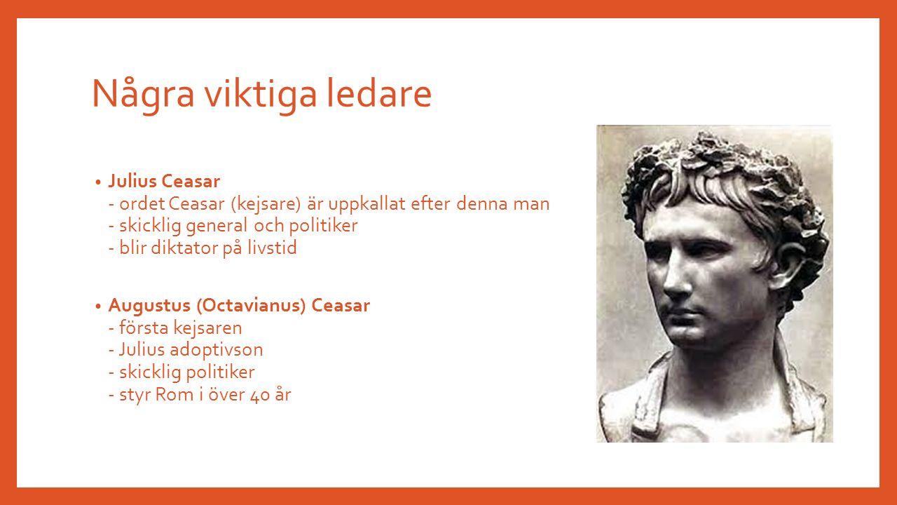 Några viktiga ledare Julius Ceasar - ordet Ceasar (kejsare) är uppkallat efter denna man - skicklig general och politiker - blir diktator på livstid Augustus (Octavianus) Ceasar - första kejsaren - Julius adoptivson - skicklig politiker - styr Rom i över 40 år