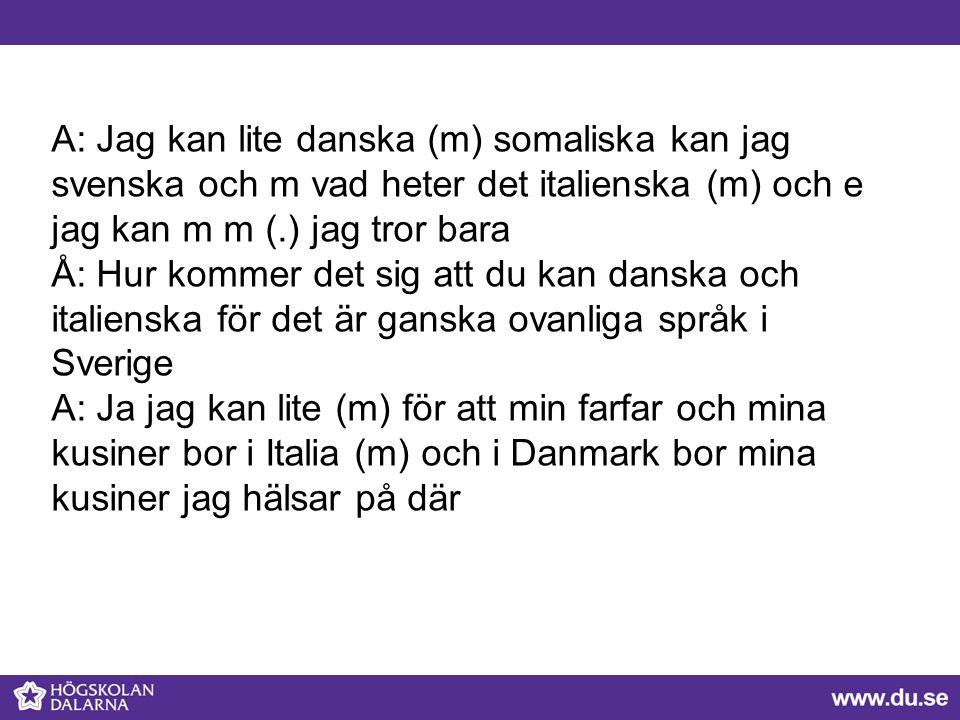 A: Jag kan lite danska (m) somaliska kan jag svenska och m vad heter det italienska (m) och e jag kan m m (.) jag tror bara Å: Hur kommer det sig att du kan danska och italienska för det är ganska ovanliga språk i Sverige A: Ja jag kan lite (m) för att min farfar och mina kusiner bor i Italia (m) och i Danmark bor mina kusiner jag hälsar på där