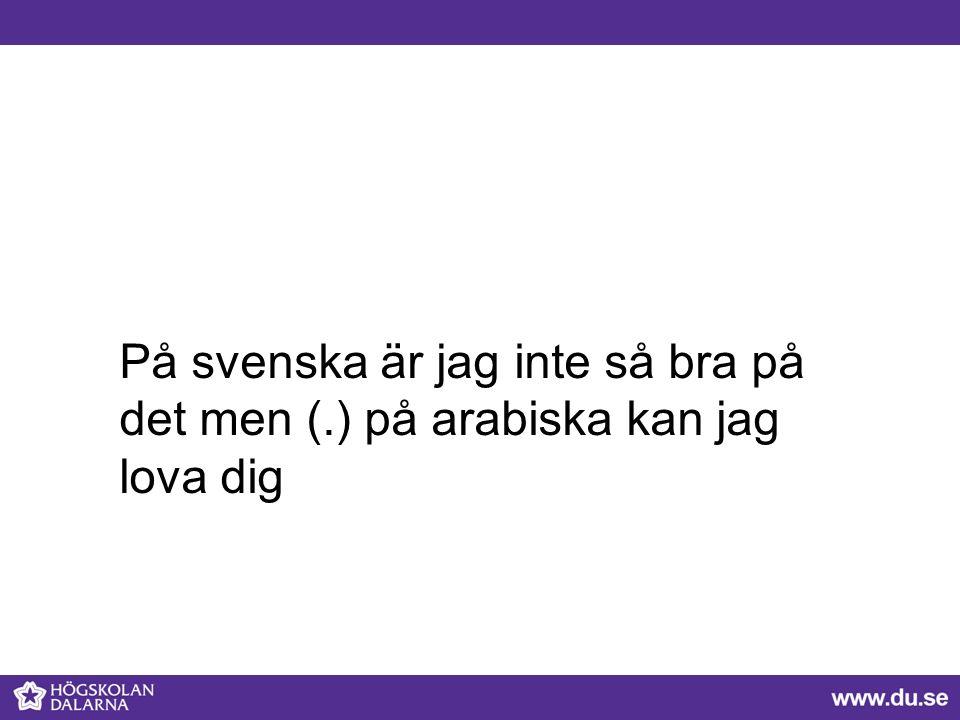 På svenska är jag inte så bra på det men (.) på arabiska kan jag lova dig