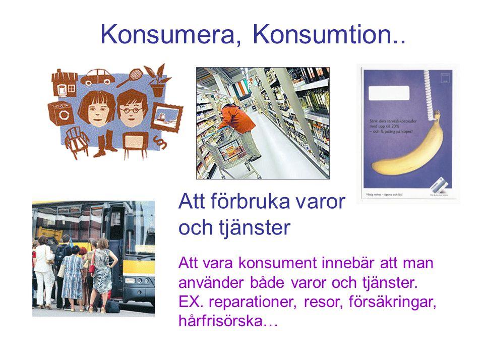 Konsumera, Konsumtion.. Att förbruka varor och tjänster Att vara konsument innebär att man använder både varor och tjänster. EX. reparationer, resor,