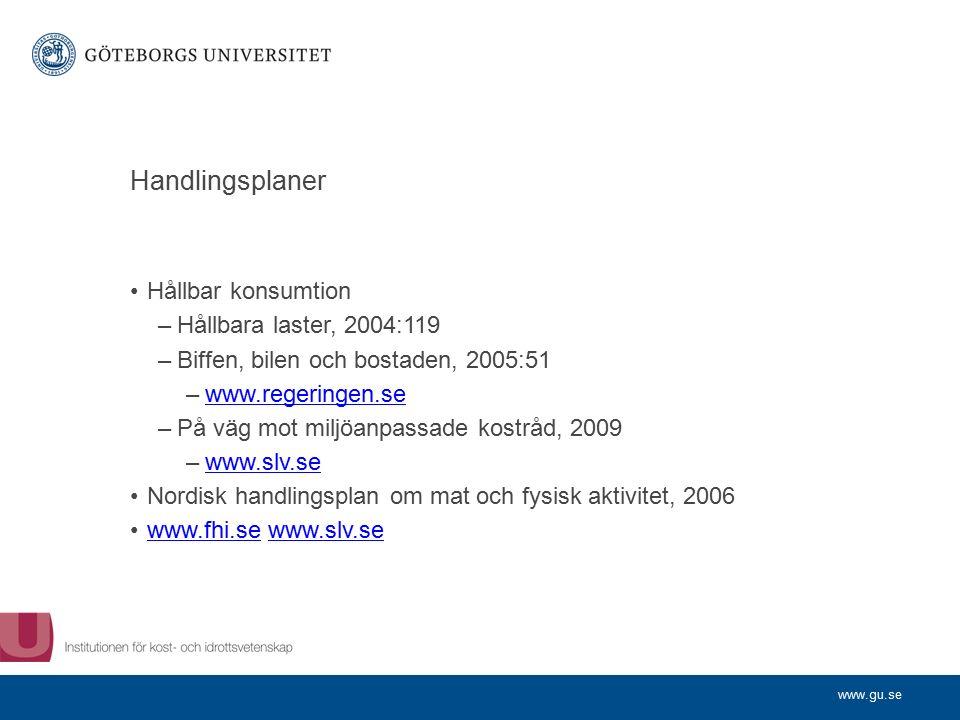 www.gu.se Handlingsplaner Hållbar konsumtion –Hållbara laster, 2004:119 –Biffen, bilen och bostaden, 2005:51 –www.regeringen.sewww.regeringen.se –På väg mot miljöanpassade kostråd, 2009 –www.slv.sewww.slv.se Nordisk handlingsplan om mat och fysisk aktivitet, 2006 www.fhi.se www.slv.sewww.fhi.sewww.slv.se