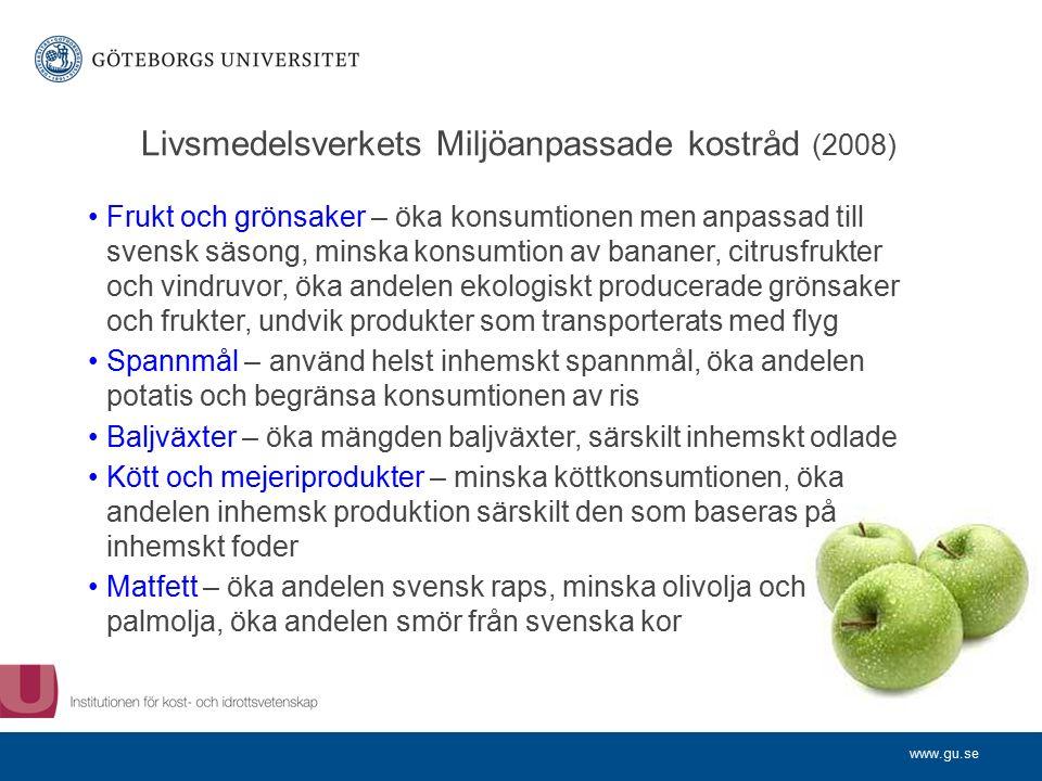 www.gu.se Livsmedelsverkets Miljöanpassade kostråd (2008) Frukt och grönsaker – öka konsumtionen men anpassad till svensk säsong, minska konsumtion av bananer, citrusfrukter och vindruvor, öka andelen ekologiskt producerade grönsaker och frukter, undvik produkter som transporterats med flyg Spannmål – använd helst inhemskt spannmål, öka andelen potatis och begränsa konsumtionen av ris Baljväxter – öka mängden baljväxter, särskilt inhemskt odlade Kött och mejeriprodukter – minska köttkonsumtionen, öka andelen inhemsk produktion särskilt den som baseras på inhemskt foder Matfett – öka andelen svensk raps, minska olivolja och palmolja, öka andelen smör från svenska kor
