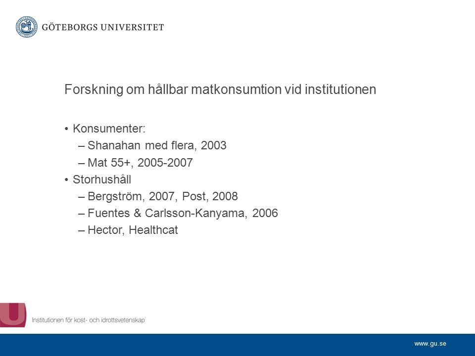 www.gu.se Forskning om hållbar matkonsumtion vid institutionen Konsumenter: –Shanahan med flera, 2003 –Mat 55+, 2005-2007 Storhushåll –Bergström, 2007, Post, 2008 –Fuentes & Carlsson-Kanyama, 2006 –Hector, Healthcat
