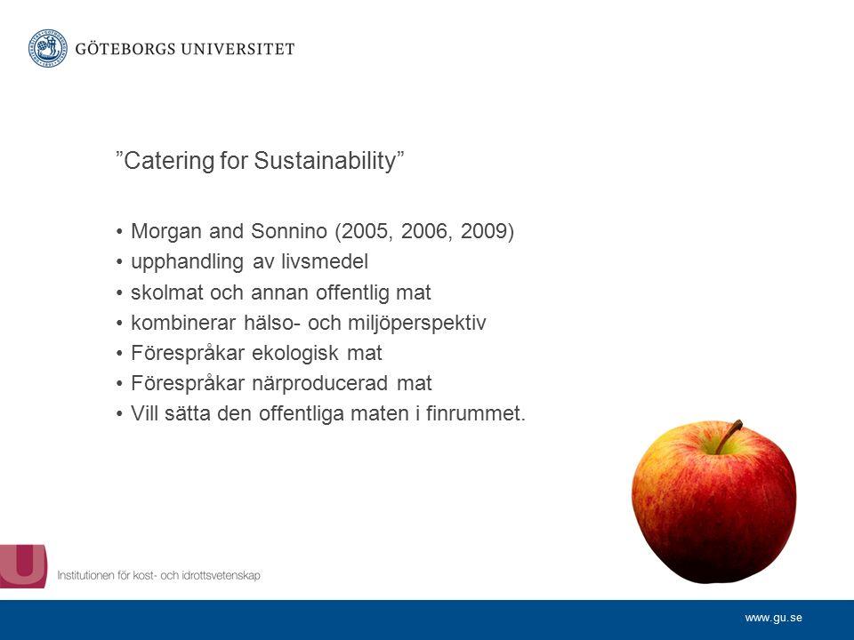 www.gu.se Catering for Sustainability Morgan and Sonnino (2005, 2006, 2009) upphandling av livsmedel skolmat och annan offentlig mat kombinerar hälso- och miljöperspektiv Förespråkar ekologisk mat Förespråkar närproducerad mat Vill sätta den offentliga maten i finrummet.