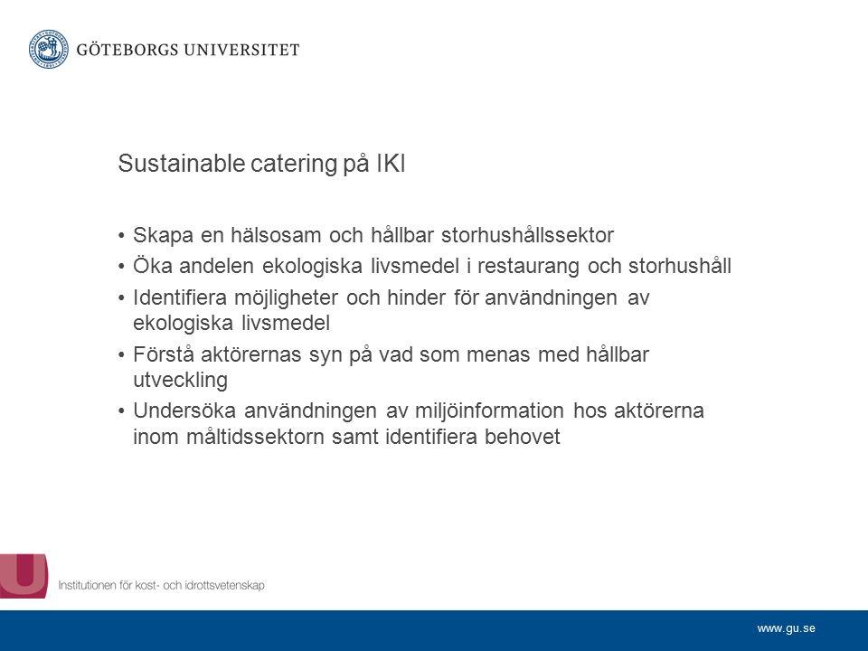 www.gu.se Sustainable catering på IKI Skapa en hälsosam och hållbar storhushållssektor Öka andelen ekologiska livsmedel i restaurang och storhushåll Identifiera möjligheter och hinder för användningen av ekologiska livsmedel Förstå aktörernas syn på vad som menas med hållbar utveckling Undersöka användningen av miljöinformation hos aktörerna inom måltidssektorn samt identifiera behovet