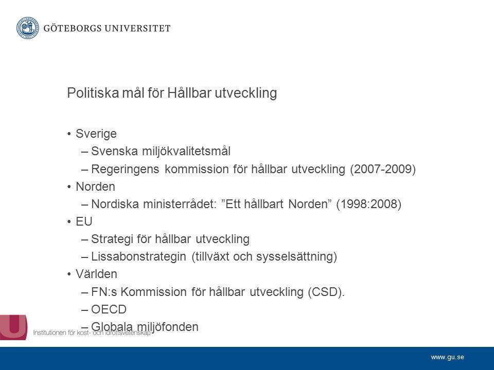 www.gu.se Politiska mål för Hållbar utveckling Sverige –Svenska miljökvalitetsmål –Regeringens kommission för hållbar utveckling (2007-2009) Norden –Nordiska ministerrådet: Ett hållbart Norden (1998:2008) EU –Strategi för hållbar utveckling –Lissabonstrategin (tillväxt och sysselsättning) Världen –FN:s Kommission för hållbar utveckling (CSD).