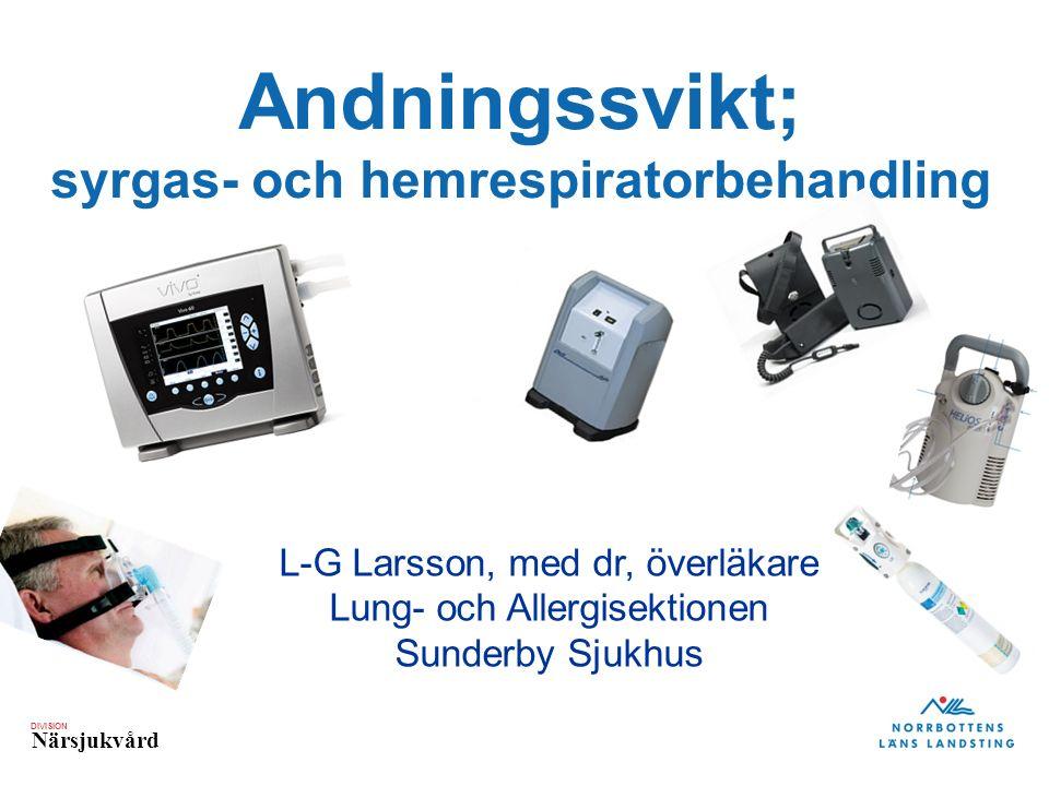 DIVISION Närsjukvård Andningssvikt; syrgas- och hemrespiratorbehandling L-G Larsson, med dr, överläkare Lung- och Allergisektionen Sunderby Sjukhus