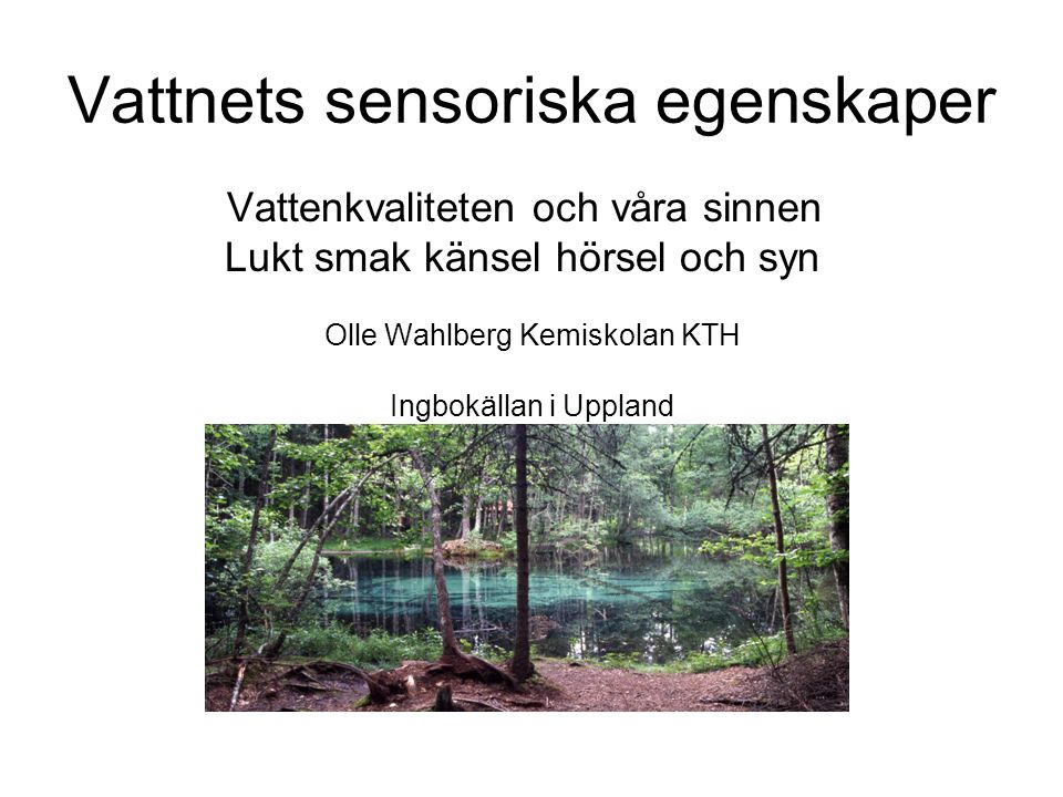 Vattnets sensoriska egenskaper Vattenkvaliteten och våra sinnen Lukt smak känsel hörsel och syn Olle Wahlberg Kemiskolan KTH Ingbokällan i Uppland