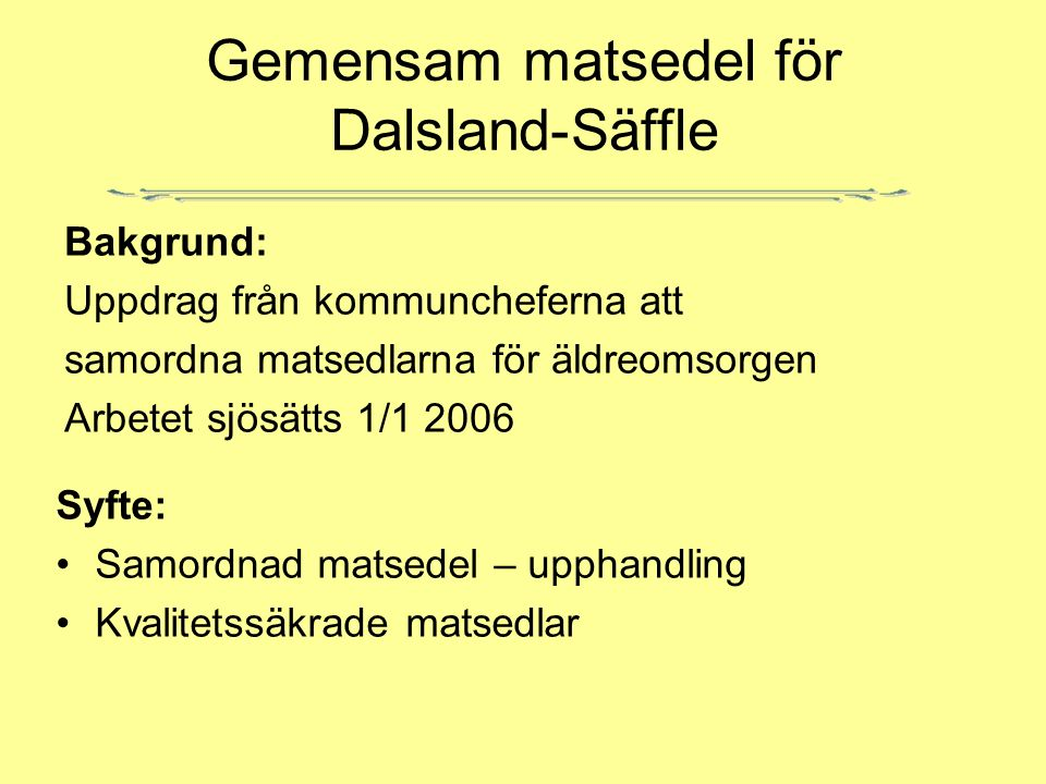 Gemensam matsedel för Dalsland-Säffle Bakgrund: Uppdrag från kommuncheferna att samordna matsedlarna för äldreomsorgen Arbetet sjösätts 1/1 2006 Syfte: Samordnad matsedel – upphandling Kvalitetssäkrade matsedlar