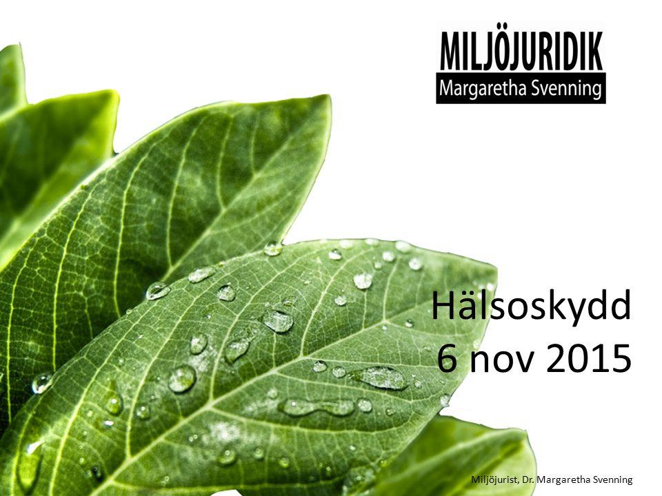 Hälsoskydd 6 nov 2015 Miljöjurist, Dr. Margaretha Svenning