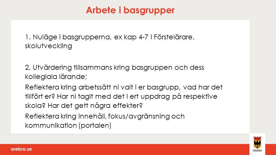 orebro.se Arbete i basgrupper 1. Nuläge i basgrupperna, ex kap 4-7 i Förstelärare, skolutveckling 2. Utvärdering tillsammans kring basgruppen och dess