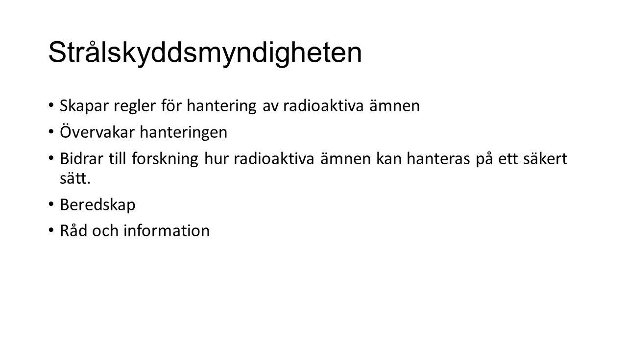 Strålskyddsmyndigheten Skapar regler för hantering av radioaktiva ämnen Övervakar hanteringen Bidrar till forskning hur radioaktiva ämnen kan hanteras