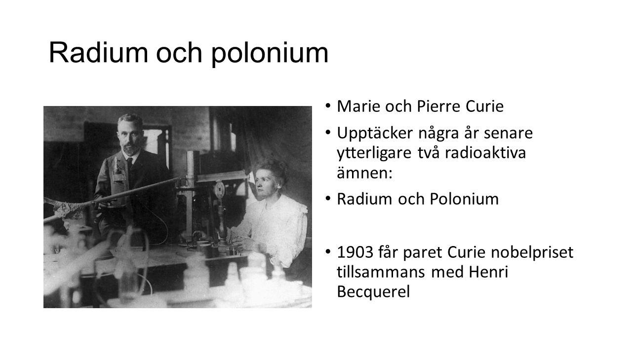 Radium och polonium Marie och Pierre Curie Upptäcker några år senare ytterligare två radioaktiva ämnen: Radium och Polonium 1903 får paret Curie nobel