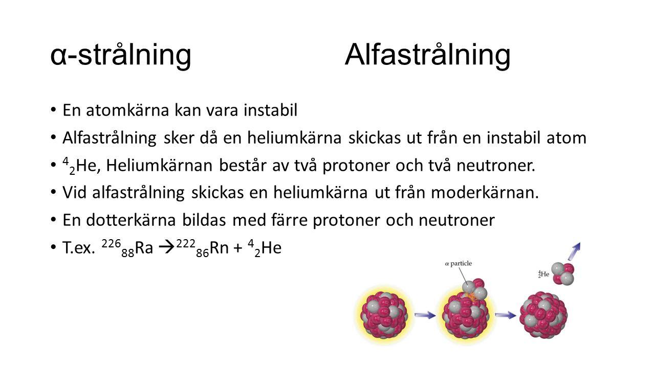 α-strålning Alfastrålning En atomkärna kan vara instabil Alfastrålning sker då en heliumkärna skickas ut från en instabil atom 4 2 He, Heliumkärnan be