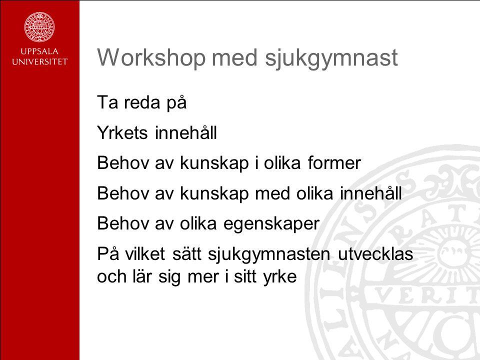 Workshop med sjukgymnast Ta reda på Yrkets innehåll Behov av kunskap i olika former Behov av kunskap med olika innehåll Behov av olika egenskaper På vilket sätt sjukgymnasten utvecklas och lär sig mer i sitt yrke