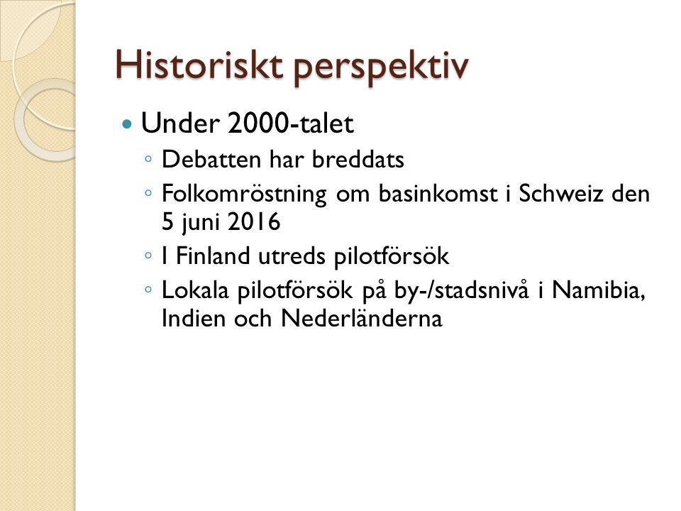 Historiskt perspektiv Under 2000-talet ◦ Debatten har breddats ◦ Folkomröstning om basinkomst i Schweiz den 5 juni 2016 ◦ I Finland utreds pilotförsök ◦ Lokala pilotförsök på by-/stadsnivå i Namibia, Indien och Nederländerna