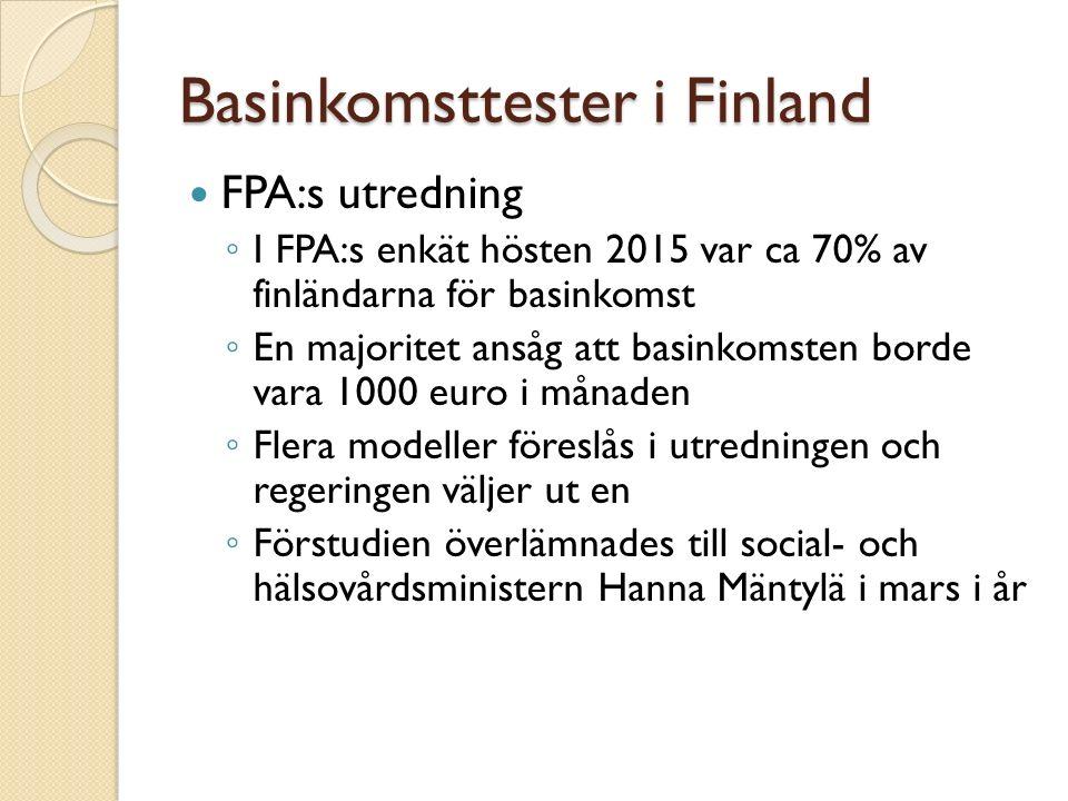 Basinkomsttester i Finland FPA:s utredning ◦ I FPA:s enkät hösten 2015 var ca 70% av finländarna för basinkomst ◦ En majoritet ansåg att basinkomsten borde vara 1000 euro i månaden ◦ Flera modeller föreslås i utredningen och regeringen väljer ut en ◦ Förstudien överlämnades till social- och hälsovårdsministern Hanna Mäntylä i mars i år